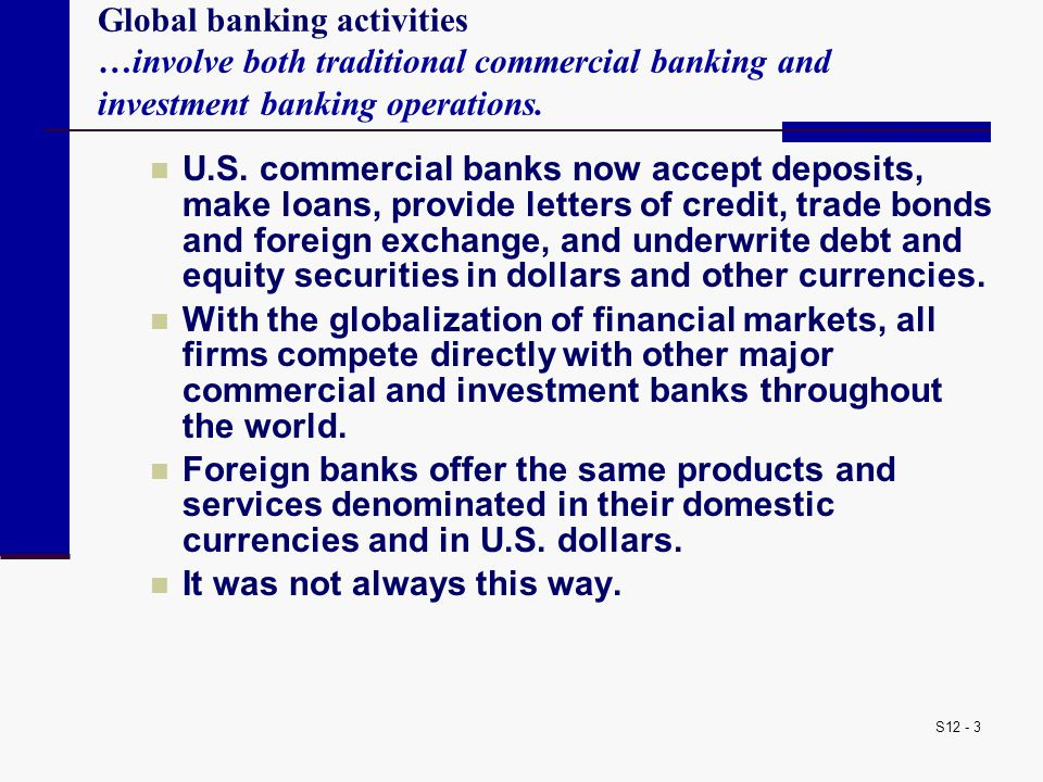 S12 - 14 The United States moved away from a universal banking system in the 1930s because of problems in separating commerce from finance An inherent conflict of interest A universal bank might use pressure tactics to coerce a corporation into using its underwriting services or buy insurance from its subsidiary by threatening to cut off credit facilities.