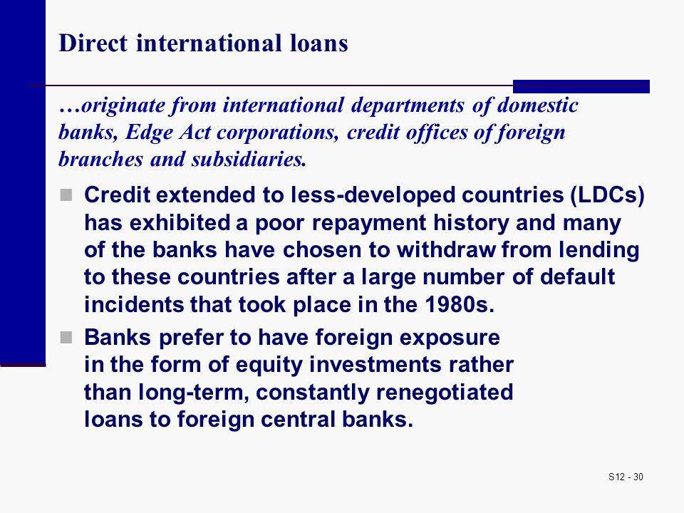 S12 - 30 Direct international loans …originate from international departments of domestic banks, Edge Act corporations, credit offices of foreign bran