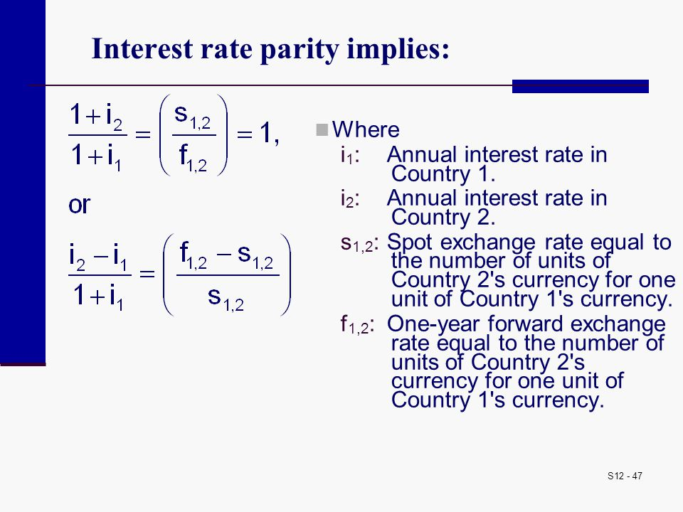 S12 - 47 Interest rate parity implies: Where i 1 : Annual interest rate in Country 1. i 2 :Annual interest rate in Country 2. s 1,2 :Spot exchange rat