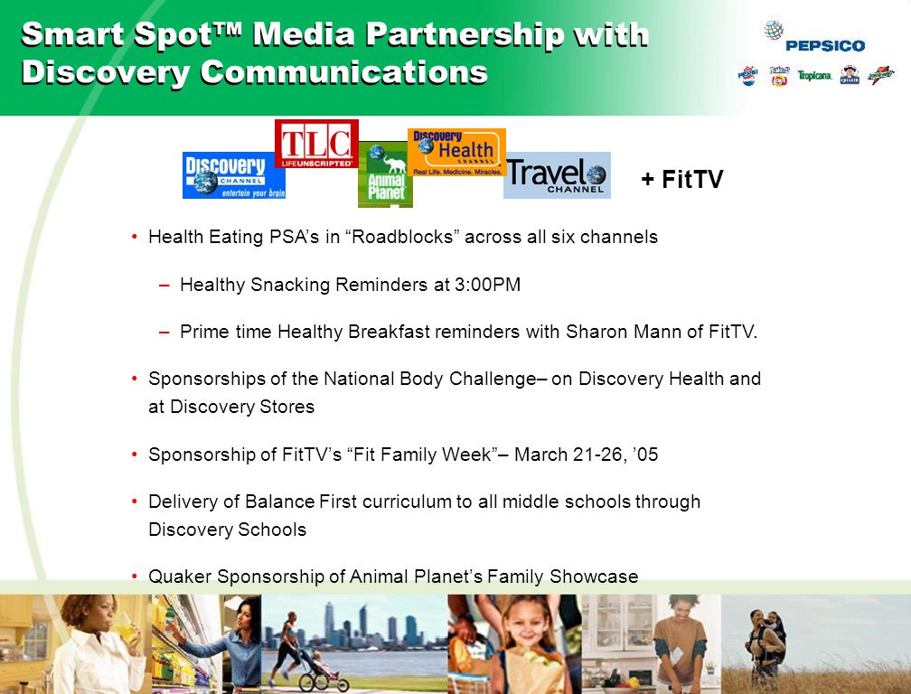 27 04BL45-d1 07/30/04 Smart Spot™ Media Partnership with Discovery Communications Health Eating PSA's in Roadblocks across all six channels –Healthy Snacking Reminders at 3:00PM –Prime time Healthy Breakfast reminders with Sharon Mann of FitTV.