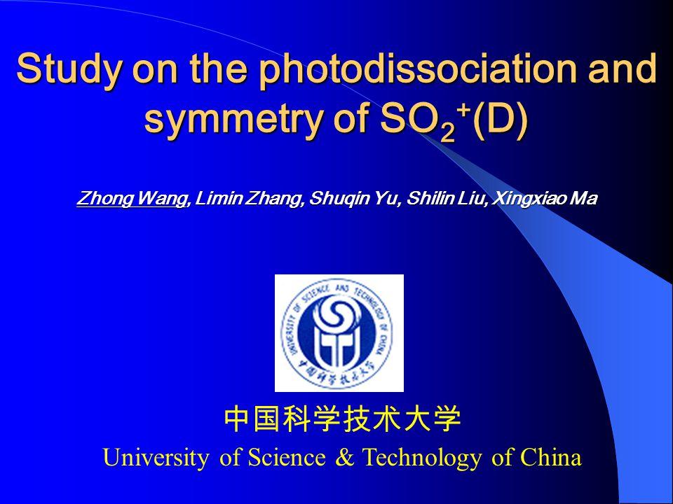 Study on the photodissociation and symmetry of SO 2 + (D) Zhong Wang, Limin Zhang, Shuqin Yu, Shilin Liu, Xingxiao Ma 中国科学技术大学 University of Science & Technology of China
