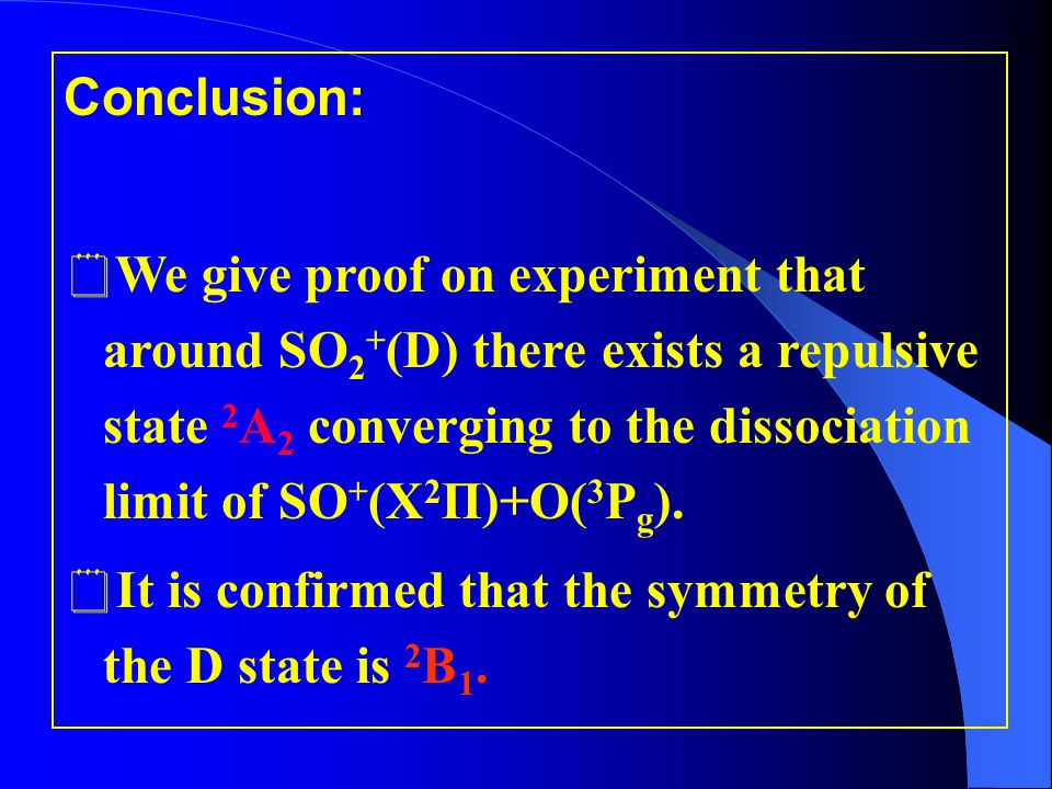 Conclusion:  We give proof on experiment that around SO 2 + (D) there exists a repulsive state 2 A 2 converging to the dissociation limit of SO + (X 2 П)+O( 3 P g ).