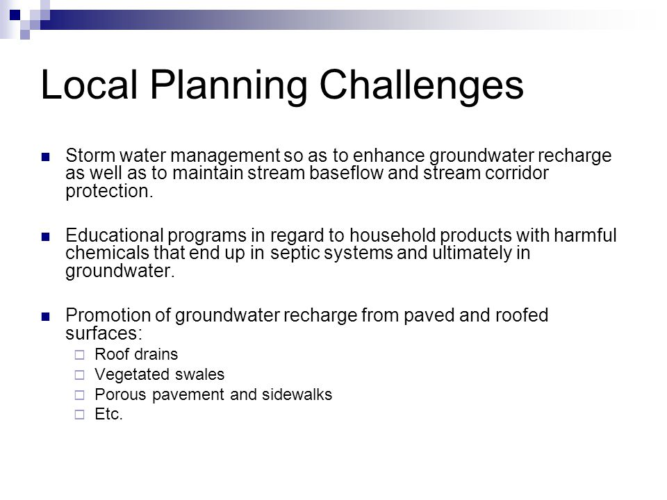 Local Planning Challenges Storm water management so as to enhance groundwater recharge as well as to maintain stream baseflow and stream corridor protection.