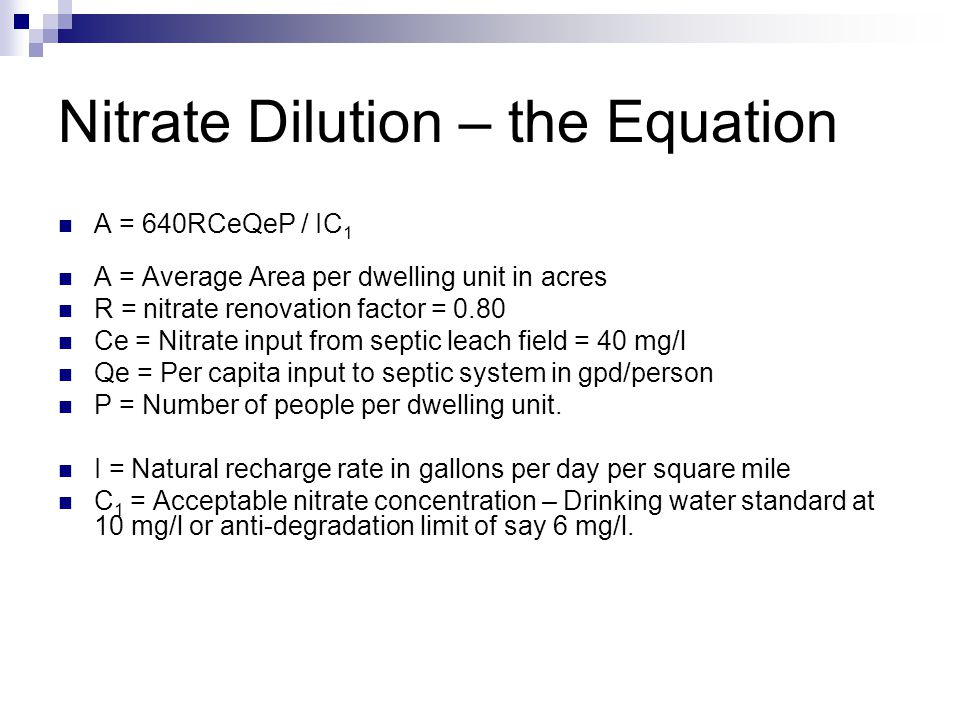 Nitrate Dilution – the Equation A = 640RCeQeP / IC 1 A = Average Area per dwelling unit in acres R = nitrate renovation factor = 0.80 Ce = Nitrate input from septic leach field = 40 mg/l Qe = Per capita input to septic system in gpd/person P = Number of people per dwelling unit.