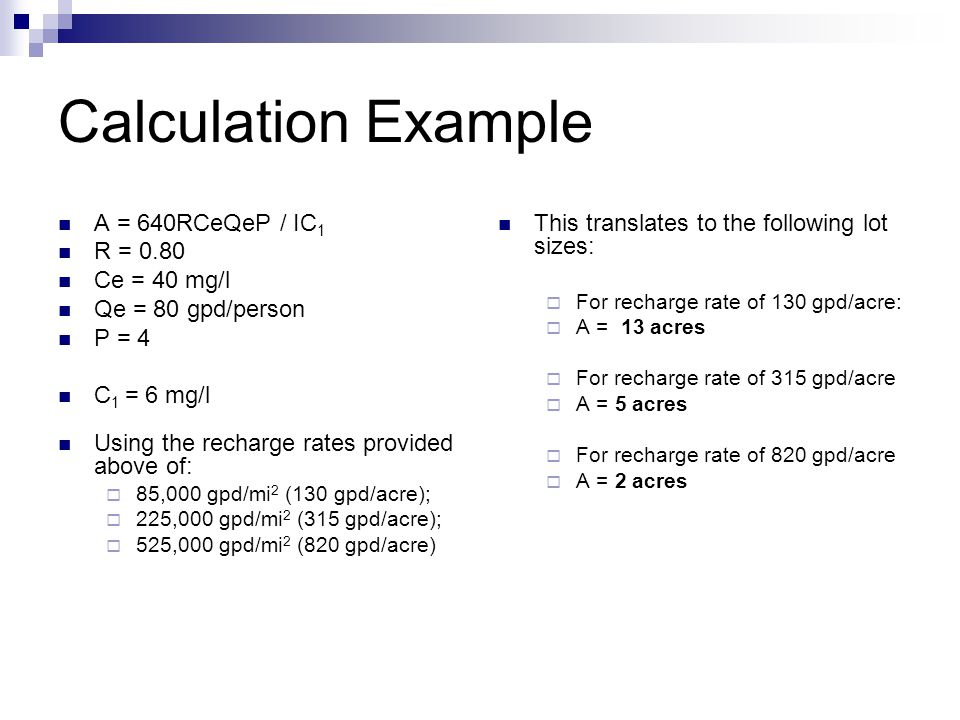 Calculation Example A = 640RCeQeP / IC 1 R = 0.80 Ce = 40 mg/l Qe = 80 gpd/person P = 4 C 1 = 6 mg/l Using the recharge rates provided above of:  85,000 gpd/mi 2 (130 gpd/acre);  225,000 gpd/mi 2 (315 gpd/acre);  525,000 gpd/mi 2 (820 gpd/acre) This translates to the following lot sizes:  For recharge rate of 130 gpd/acre:  A = 13 acres  For recharge rate of 315 gpd/acre  A = 5 acres  For recharge rate of 820 gpd/acre  A = 2 acres