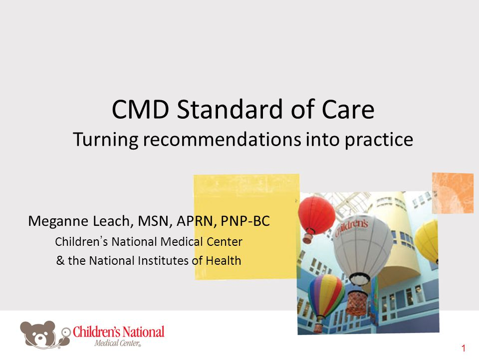 1 CMD Standard of Care Turning recommendations into practice Meganne Leach, MSN, APRN, PNP-BC Children's National Medical Center & the National Instit