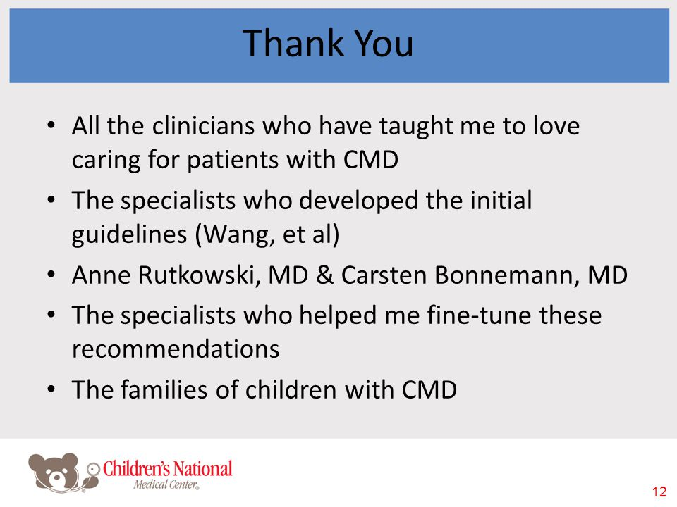 12 Thank You All the clinicians who have taught me to love caring for patients with CMD The specialists who developed the initial guidelines (Wang, et al) Anne Rutkowski, MD & Carsten Bonnemann, MD The specialists who helped me fine-tune these recommendations The families of children with CMD