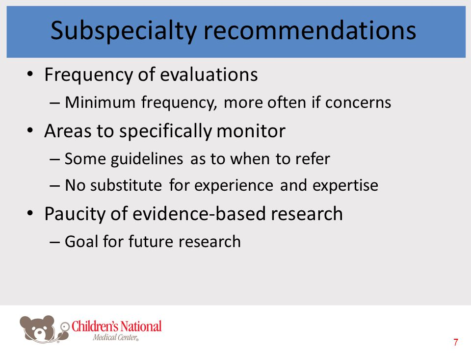 7 Subspecialty recommendations Frequency of evaluations – Minimum frequency, more often if concerns Areas to specifically monitor – Some guidelines as to when to refer – No substitute for experience and expertise Paucity of evidence-based research – Goal for future research