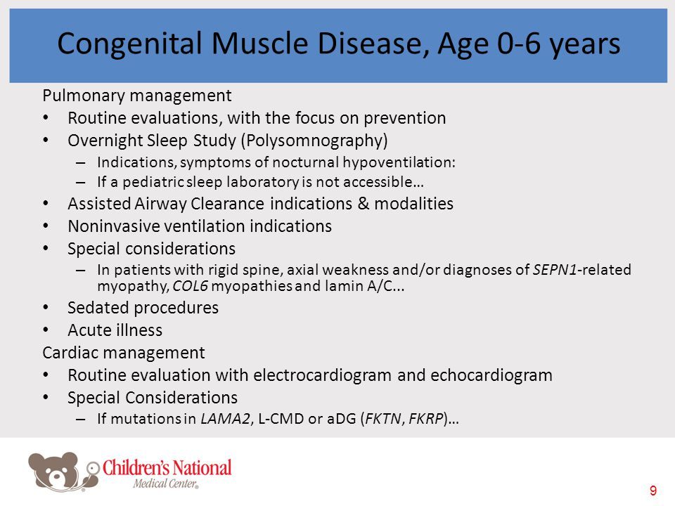 9 Congenital Muscle Disease, Age 0-6 years Pulmonary management Routine evaluations, with the focus on prevention Overnight Sleep Study (Polysomnography) – Indications, symptoms of nocturnal hypoventilation: – If a pediatric sleep laboratory is not accessible… Assisted Airway Clearance indications & modalities Noninvasive ventilation indications Special considerations – In patients with rigid spine, axial weakness and/or diagnoses of SEPN1-related myopathy, COL6 myopathies and lamin A/C...