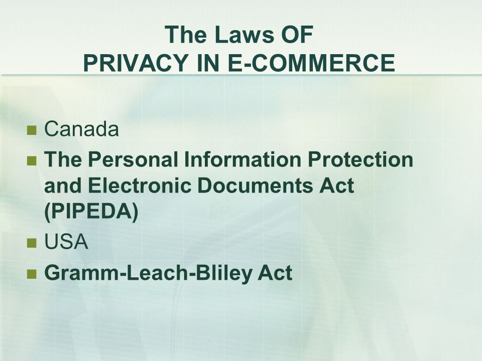 The Laws OF PRIVACY IN E-COMMERCE Canada The Personal Information Protection and Electronic Documents Act (PIPEDA) USA Gramm-Leach-Bliley Act
