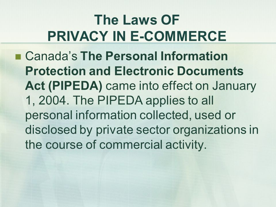 The Laws OF PRIVACY IN E-COMMERCE Canada's The Personal Information Protection and Electronic Documents Act (PIPEDA) came into effect on January 1, 2004.