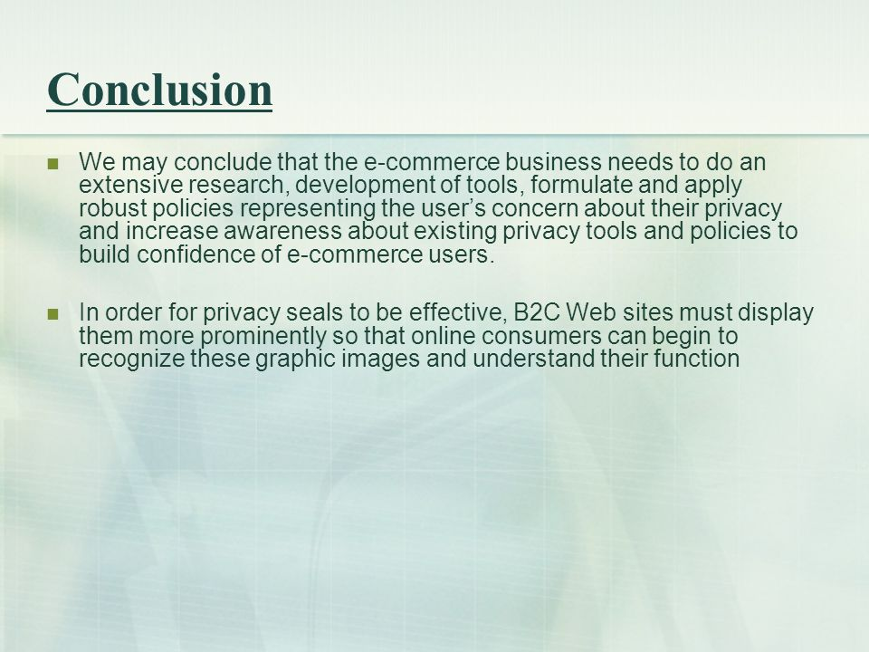Conclusion We may conclude that the e-commerce business needs to do an extensive research, development of tools, formulate and apply robust policies representing the user's concern about their privacy and increase awareness about existing privacy tools and policies to build confidence of e-commerce users.