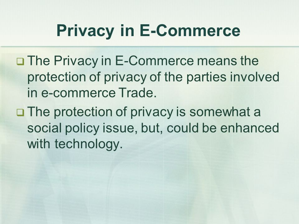 Privacy in E-Commerce  The Privacy in E-Commerce means the protection of privacy of the parties involved in e-commerce Trade.