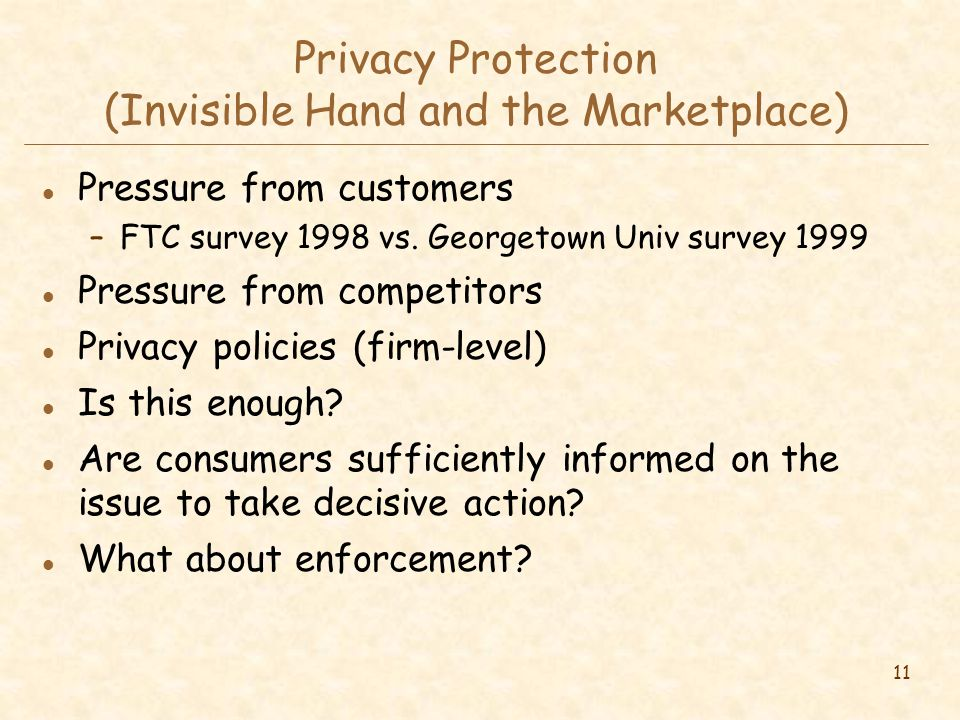 11 Privacy Protection (Invisible Hand and the Marketplace) l Pressure from customers –FTC survey 1998 vs.