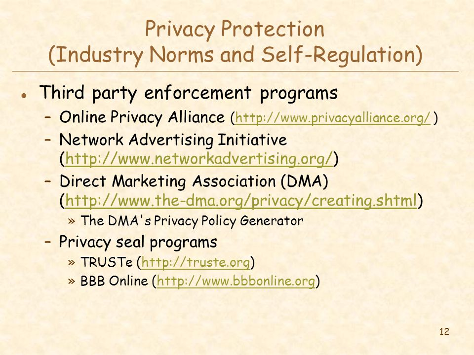 12 Privacy Protection (Industry Norms and Self-Regulation) l Third party enforcement programs –Online Privacy Alliance (http://www.privacyalliance.org/ )http://www.privacyalliance.org/ –Network Advertising Initiative (http://www.networkadvertising.org/)http://www.networkadvertising.org/ –Direct Marketing Association (DMA) (http://www.the-dma.org/privacy/creating.shtml)http://www.the-dma.org/privacy/creating.shtml »The DMA s Privacy Policy Generator –Privacy seal programs »TRUSTe (http://truste.org)http://truste.org »BBB Online (http://www.bbbonline.org)http://www.bbbonline.org