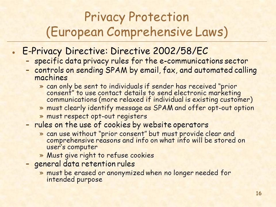 16 Privacy Protection (European Comprehensive Laws) l E-Privacy Directive: Directive 2002/58/EC –specific data privacy rules for the e-communications sector –controls on sending SPAM by email, fax, and automated calling machines »can only be sent to individuals if sender has received prior consent to use contact details to send electronic marketing communications (more relaxed if individual is existing customer) »must clearly identify message as SPAM and offer opt-out option »must respect opt-out registers –rules on the use of cookies by website operators »can use without prior consent but must provide clear and comprehensive reasons and info on what info will be stored on user's computer »Must give right to refuse cookies –general data retention rules »must be erased or anonymized when no longer needed for intended purpose