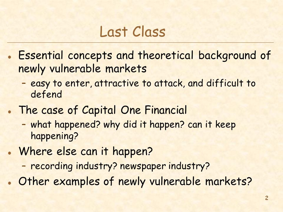 2 Last Class l Essential concepts and theoretical background of newly vulnerable markets –easy to enter, attractive to attack, and difficult to defend l The case of Capital One Financial –what happened.