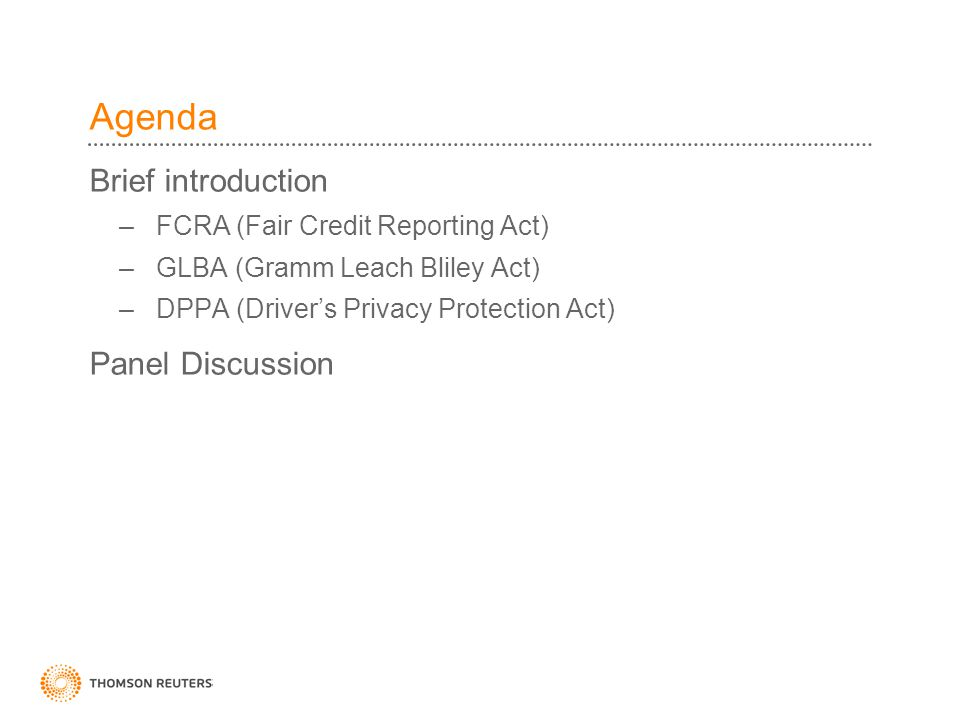 Agenda Brief introduction – FCRA (Fair Credit Reporting Act) – GLBA (Gramm Leach Bliley Act) – DPPA (Driver's Privacy Protection Act) Panel Discussion