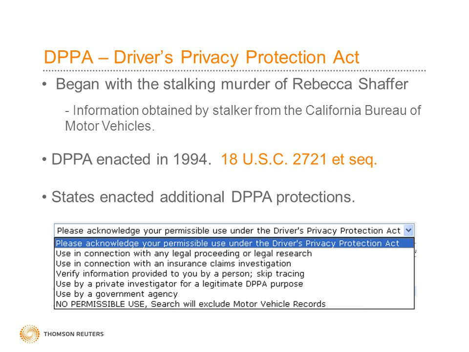 DPPA – Driver's Privacy Protection Act Began with the stalking murder of Rebecca Shaffer - Information obtained by stalker from the California Bureau of Motor Vehicles.