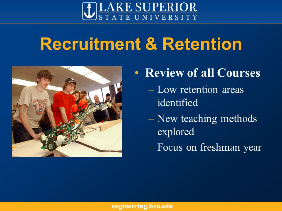 engineering.lssu.edu Recruitment & Retention Review of all Courses –Low retention areas identified –New teaching methods explored –Focus on freshman year