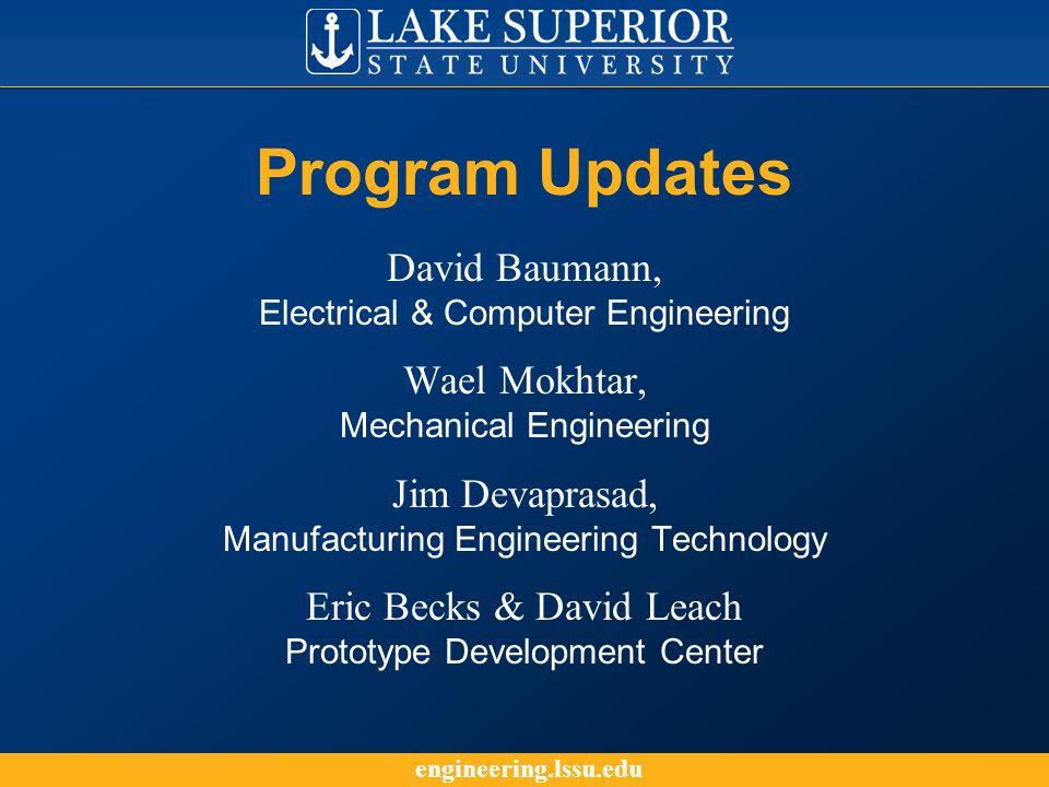 engineering.lssu.edu Program Updates David Baumann, Electrical & Computer Engineering Wael Mokhtar, Mechanical Engineering Jim Devaprasad, Manufacturing Engineering Technology Eric Becks & David Leach Prototype Development Center