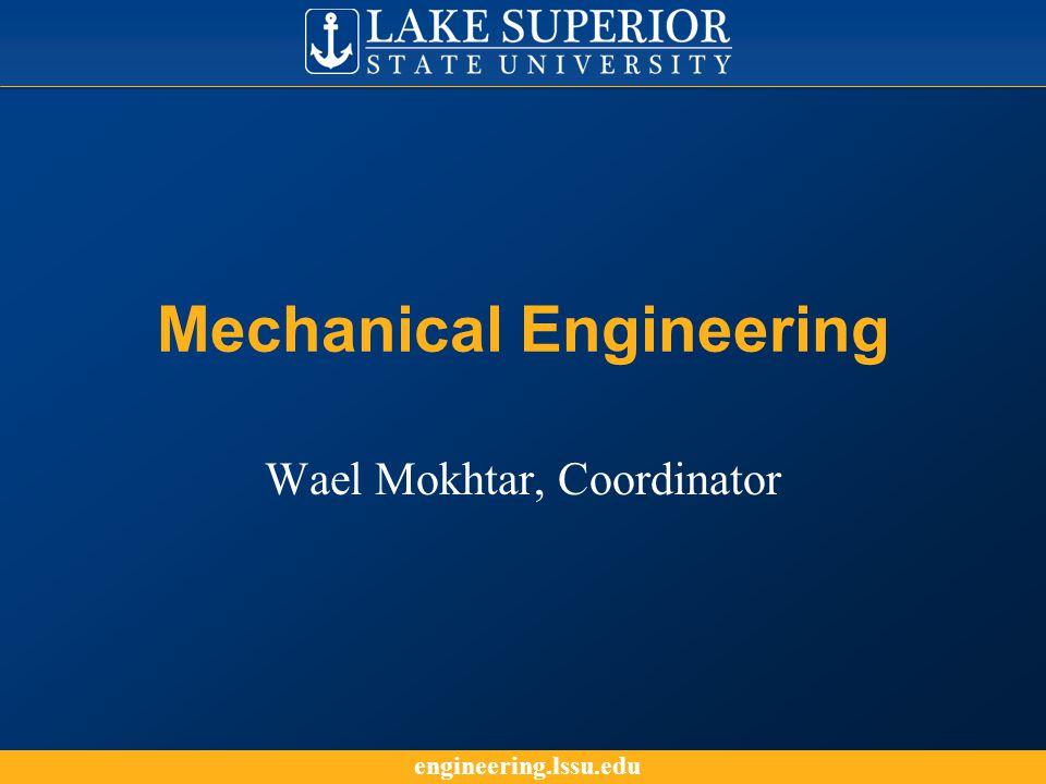 engineering.lssu.edu Mechanical Engineering Wael Mokhtar, Coordinator