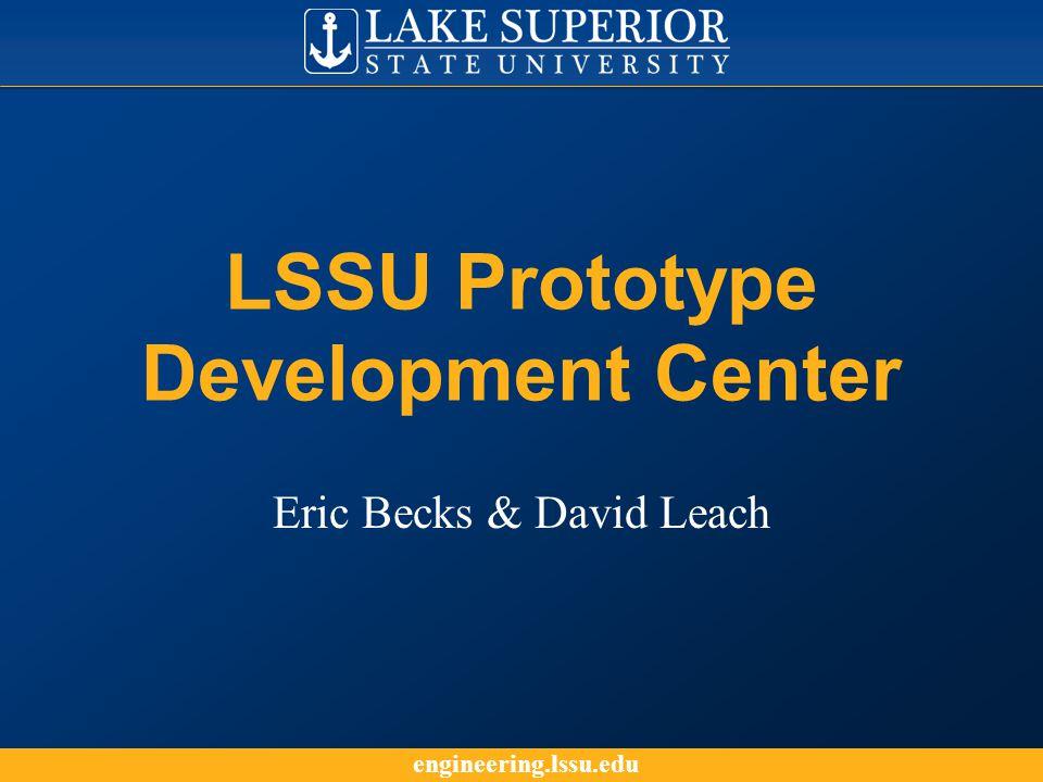 engineering.lssu.edu LSSU Prototype Development Center Eric Becks & David Leach