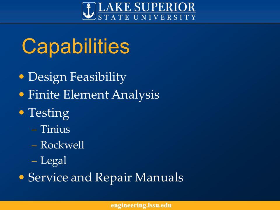 engineering.lssu.edu Capabilities Design Feasibility Finite Element Analysis Testing –Tinius –Rockwell –Legal Service and Repair Manuals