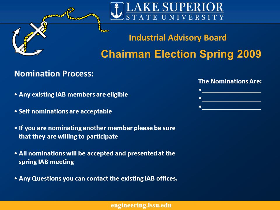engineering.lssu.edu The Nominations Are: _________________ Industrial Advisory Board Chairman Election Spring 2009 Nomination Process: Any existing IAB members are eligible Self nominations are acceptable If you are nominating another member please be sure that they are willing to participate All nominations will be accepted and presented at the spring IAB meeting Any Questions you can contact the existing IAB offices.