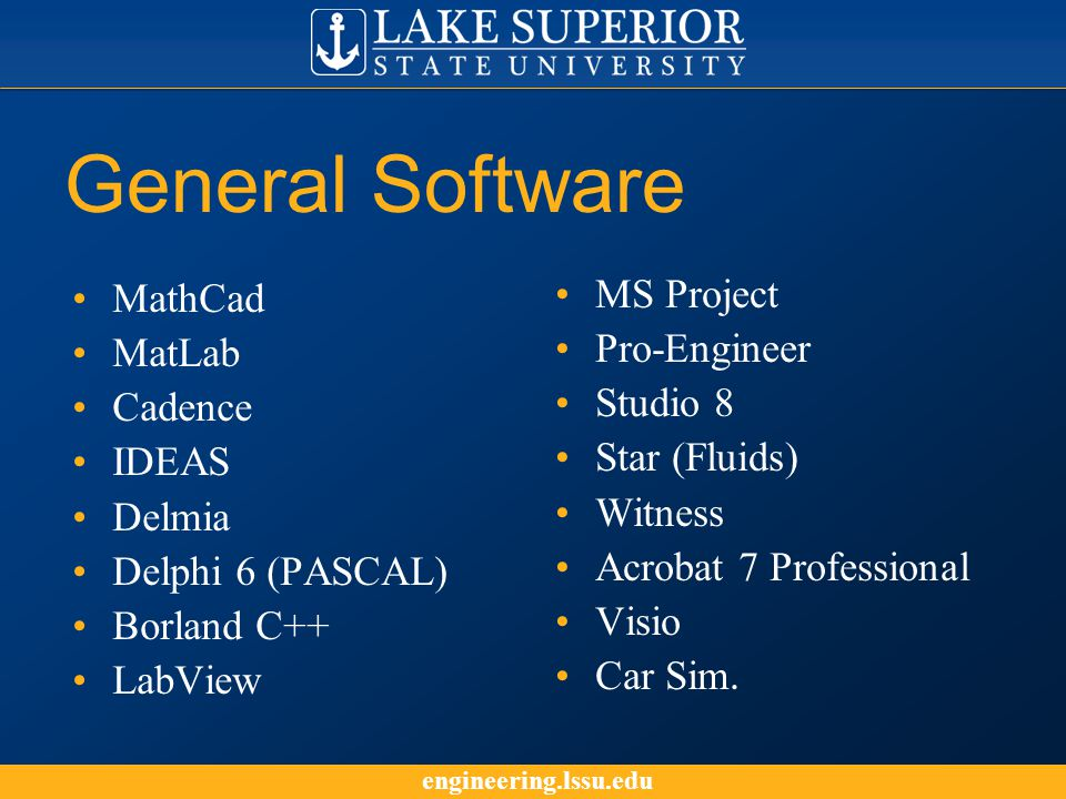 engineering.lssu.edu General Software MathCad MatLab Cadence IDEAS Delmia Delphi 6 (PASCAL) Borland C++ LabView MS Project Pro-Engineer Studio 8 Star (Fluids) Witness Acrobat 7 Professional Visio Car Sim.