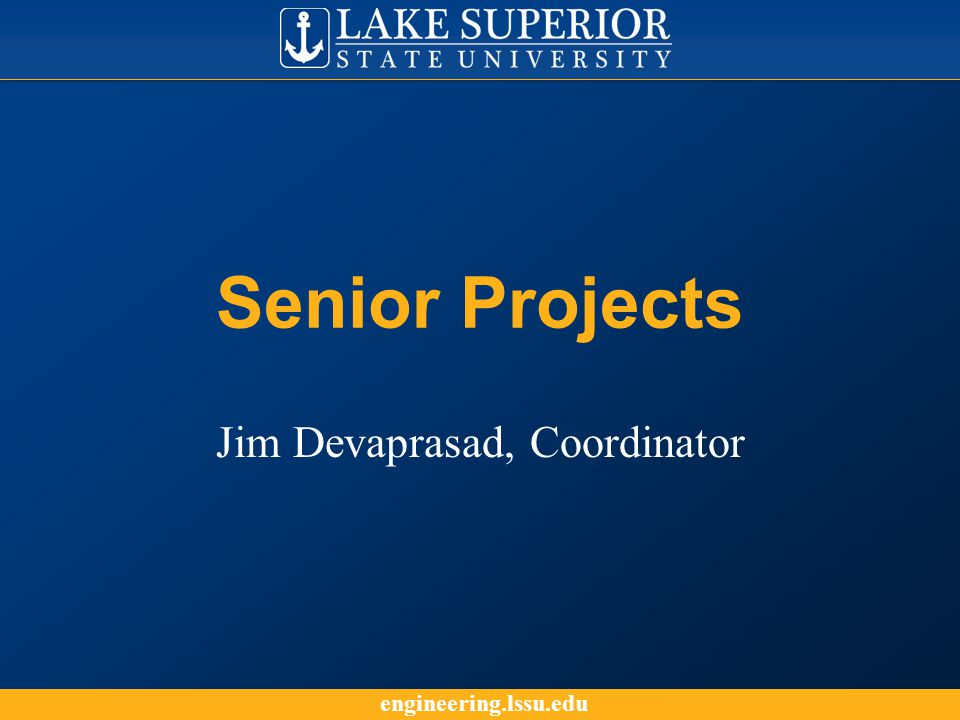 engineering.lssu.edu Senior Projects Jim Devaprasad, Coordinator