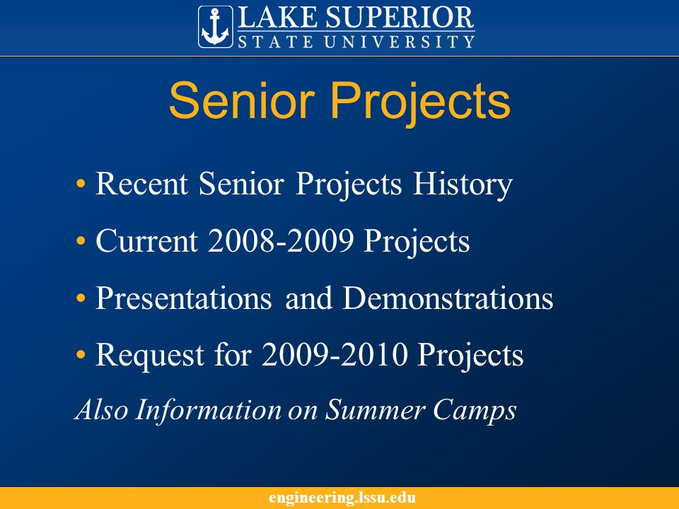 engineering.lssu.edu Senior Projects Recent Senior Projects History Current 2008-2009 Projects Presentations and Demonstrations Request for 2009-2010 Projects Also Information on Summer Camps