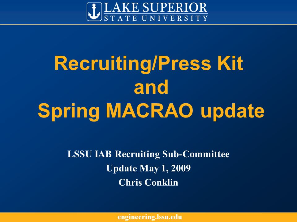 engineering.lssu.edu Recruiting/Press Kit Purpose The purpose of the recruiting/press kit is to provide current information about the LSSU Engineering and Technology program to the Admissions counselors and IAB volunteers for the following efforts: Recruiting MACRAO Events Coffee table display on campus at the Admissions office for visitors.