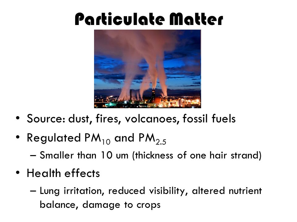 Particulate Matter Source: dust, fires, volcanoes, fossil fuels Regulated PM 10 and PM 2.5 –Smaller than 10 um (thickness of one hair strand) Health e