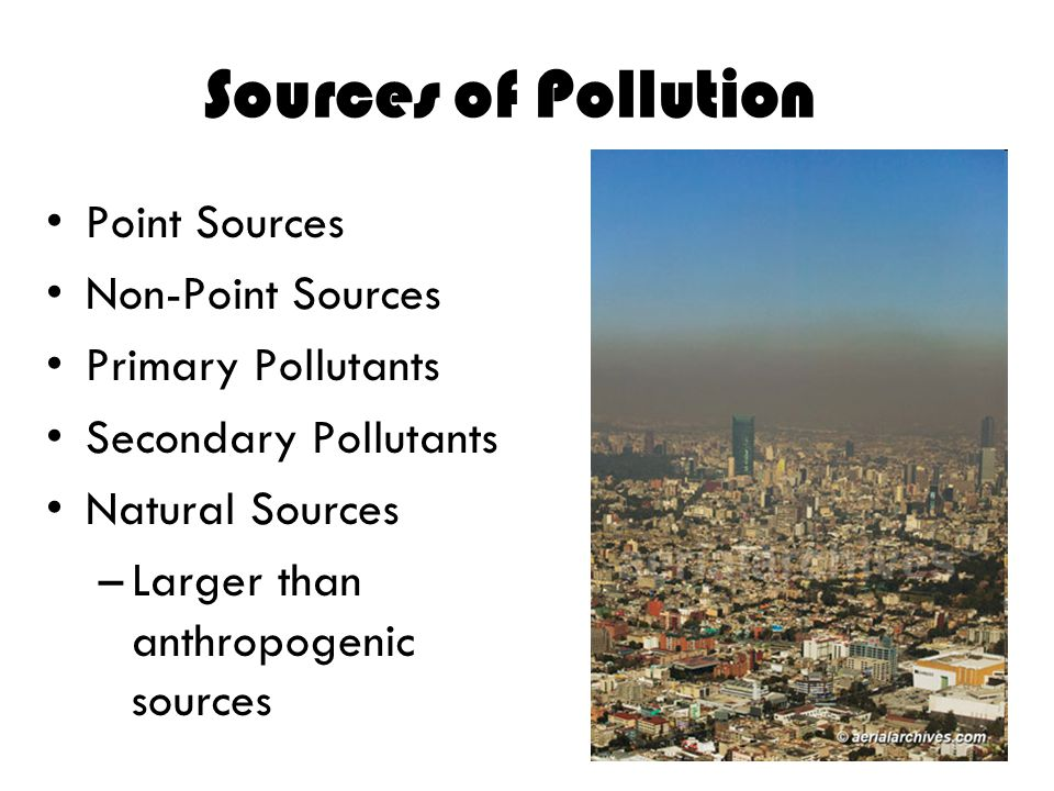 Sources of Pollution Point Sources Non-Point Sources Primary Pollutants Secondary Pollutants Natural Sources –Larger than anthropogenic sources