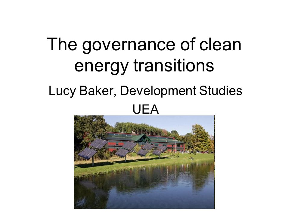 The governance of clean energy transitions Lucy Baker, Development Studies UEA