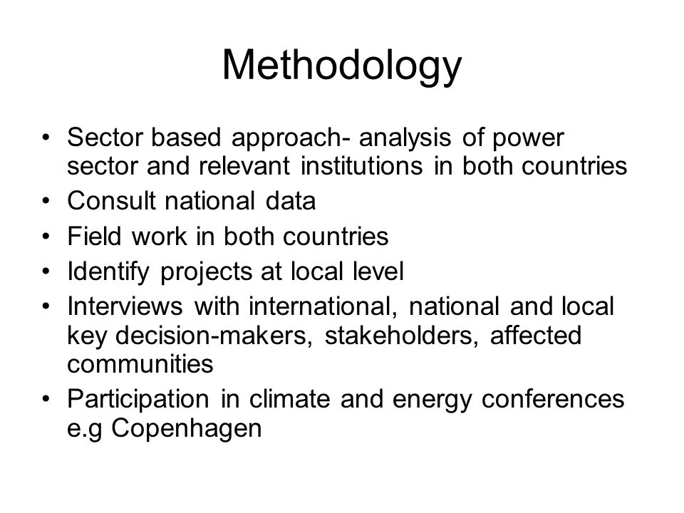 Methodology Sector based approach- analysis of power sector and relevant institutions in both countries Consult national data Field work in both countries Identify projects at local level Interviews with international, national and local key decision-makers, stakeholders, affected communities Participation in climate and energy conferences e.g Copenhagen