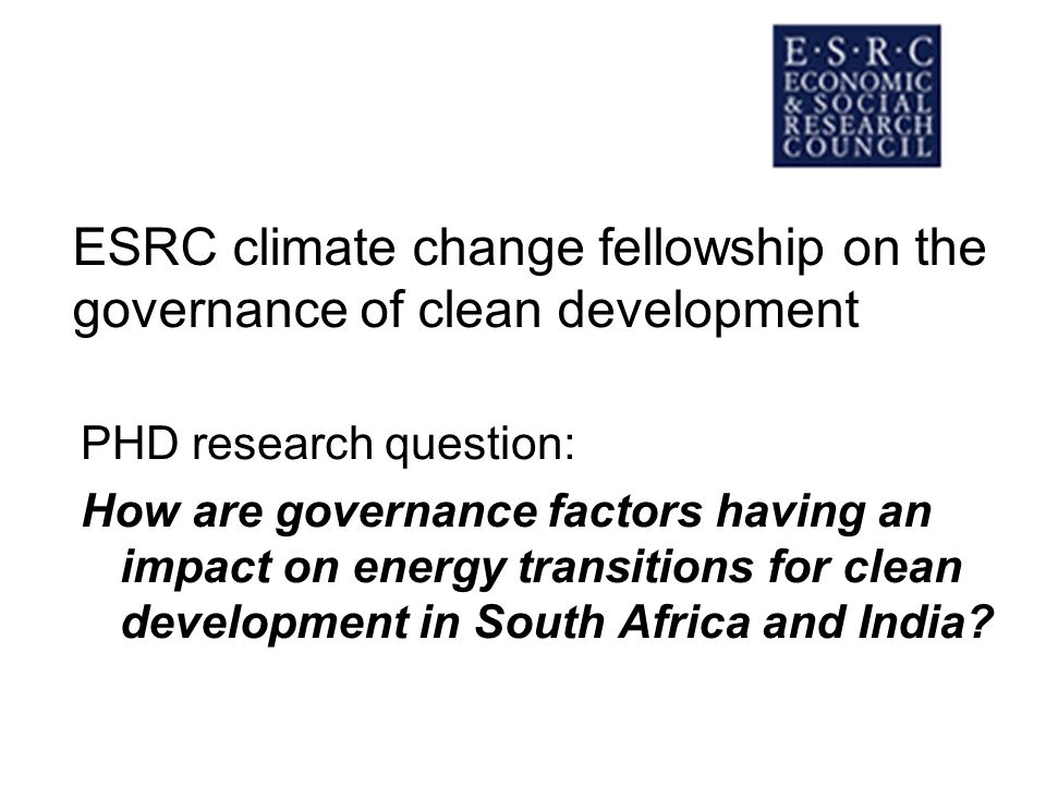 ESRC climate change fellowship on the governance of clean development PHD research question: How are governance factors having an impact on energy transitions for clean development in South Africa and India
