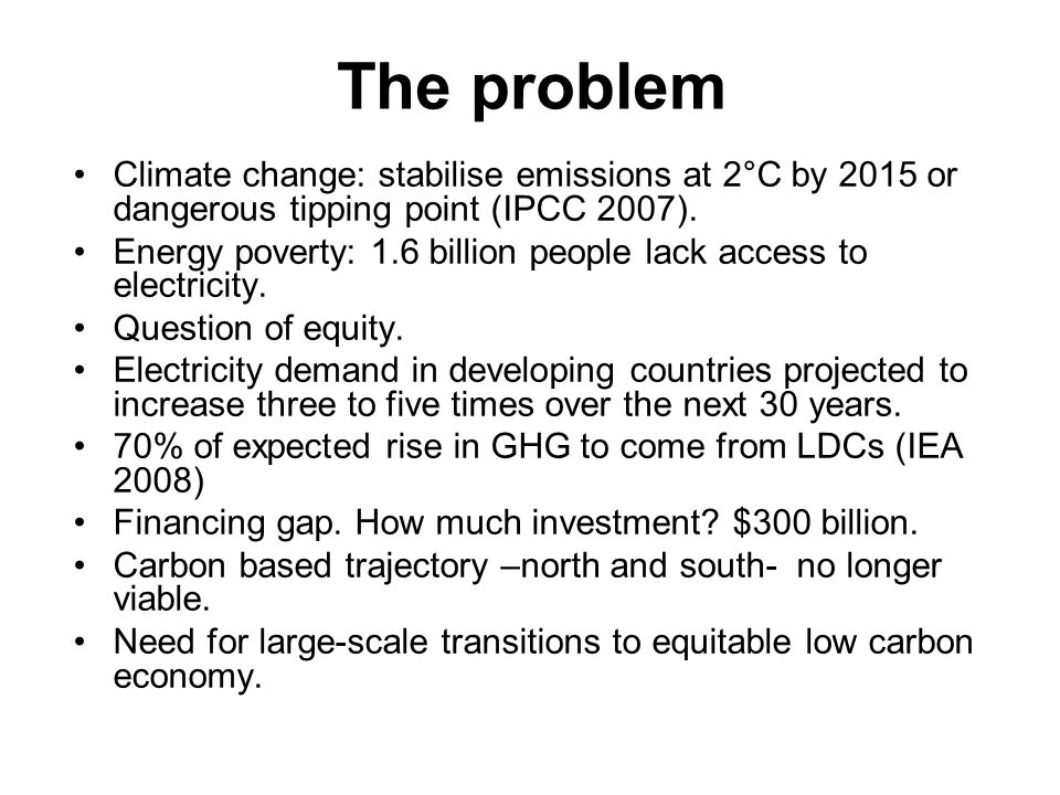 The problem Climate change: stabilise emissions at 2°C by 2015 or dangerous tipping point (IPCC 2007).