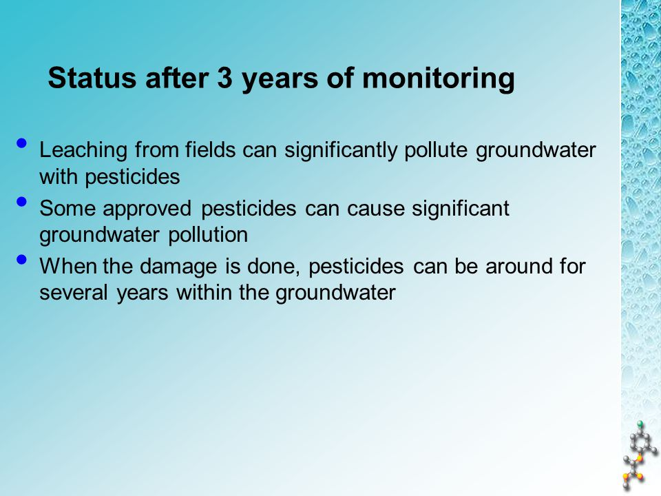 Status after 3 years of monitoring Leaching from fields can significantly pollute groundwater with pesticides Some approved pesticides can cause significant groundwater pollution When the damage is done, pesticides can be around for several years within the groundwater