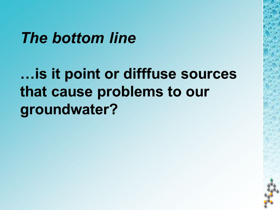The bottom line …is it point or difffuse sources that cause problems to our groundwater