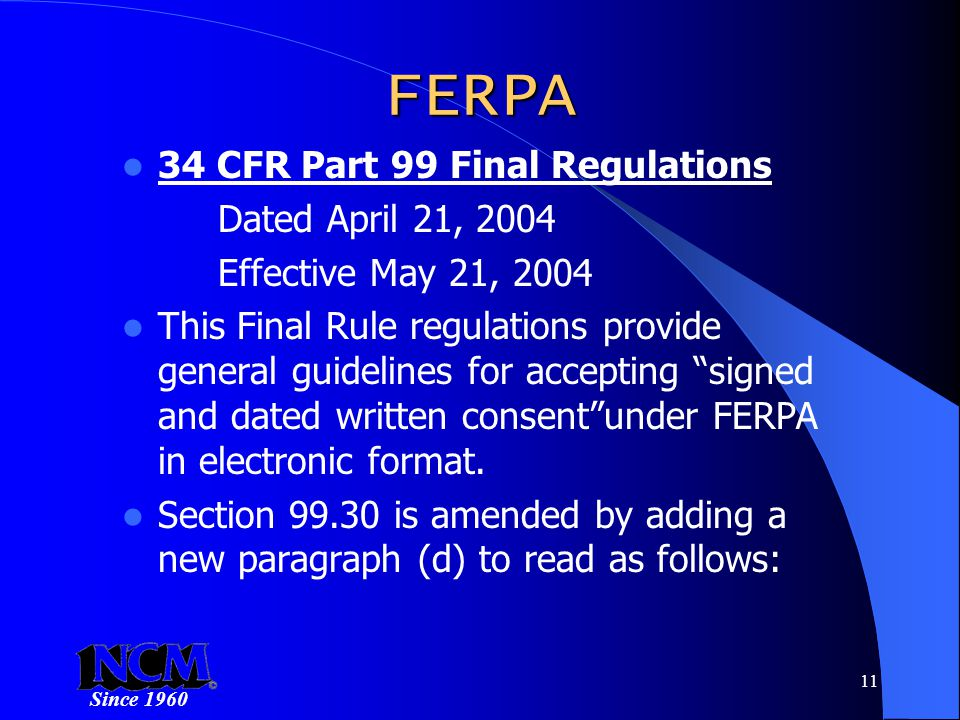 Since 1960 11 FERPA 34 CFR Part 99 Final Regulations Dated April 21, 2004 Effective May 21, 2004 This Final Rule regulations provide general guidelines for accepting signed and dated written consent under FERPA in electronic format.