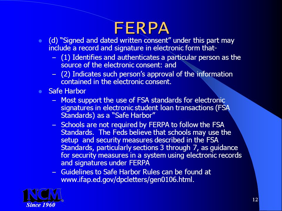 Since 1960 12 FERPA (d) Signed and dated written consent under this part may include a record and signature in electronic form that- – (1) Identifies and authenticates a particular person as the source of the electronic consent: and – (2) Indicates such person's approval of the information contained in the electronic consent.