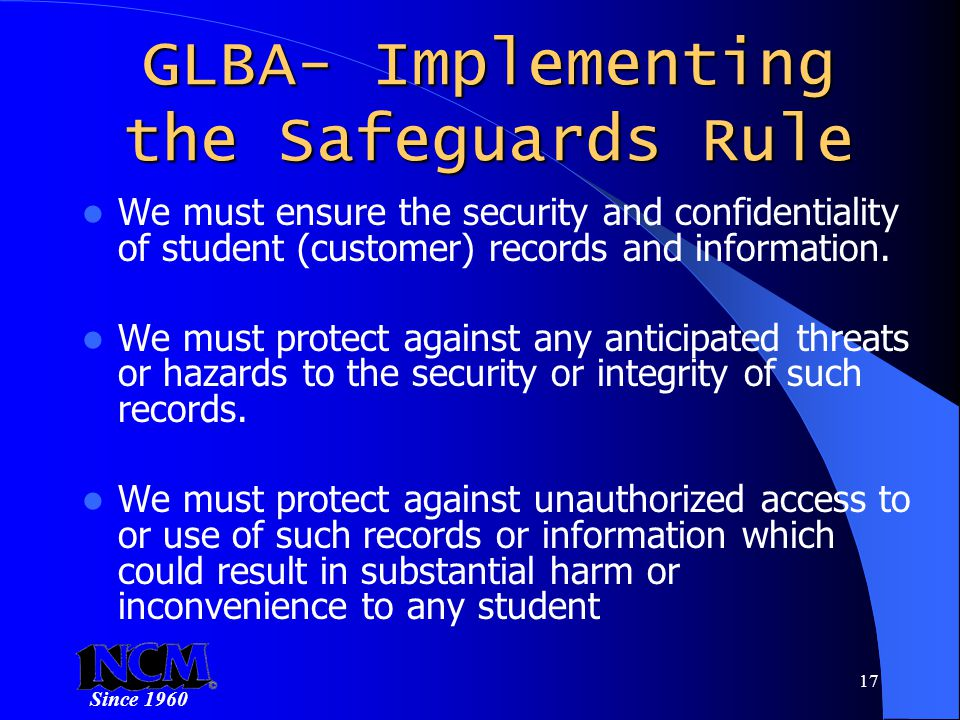 Since 1960 17 GLBA- Implementing the Safeguards Rule We must ensure the security and confidentiality of student (customer) records and information.