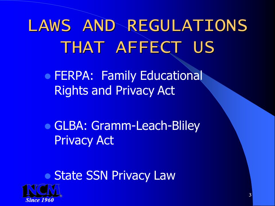 Since 1960 3 LAWS AND REGULATIONS THAT AFFECT US FERPA: Family Educational Rights and Privacy Act GLBA: Gramm-Leach-Bliley Privacy Act State SSN Privacy Law