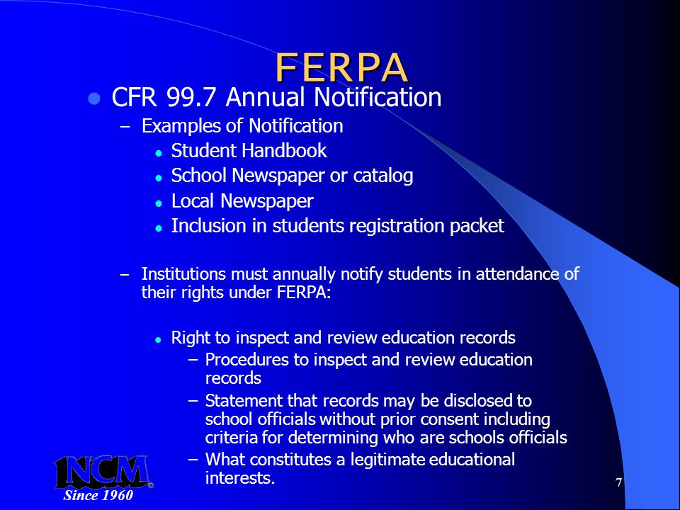 Since 1960 7 FERPA CFR 99.7 Annual Notification – Examples of Notification Student Handbook School Newspaper or catalog Local Newspaper Inclusion in students registration packet – Institutions must annually notify students in attendance of their rights under FERPA: Right to inspect and review education records –Procedures to inspect and review education records –Statement that records may be disclosed to school officials without prior consent including criteria for determining who are schools officials –What constitutes a legitimate educational interests.