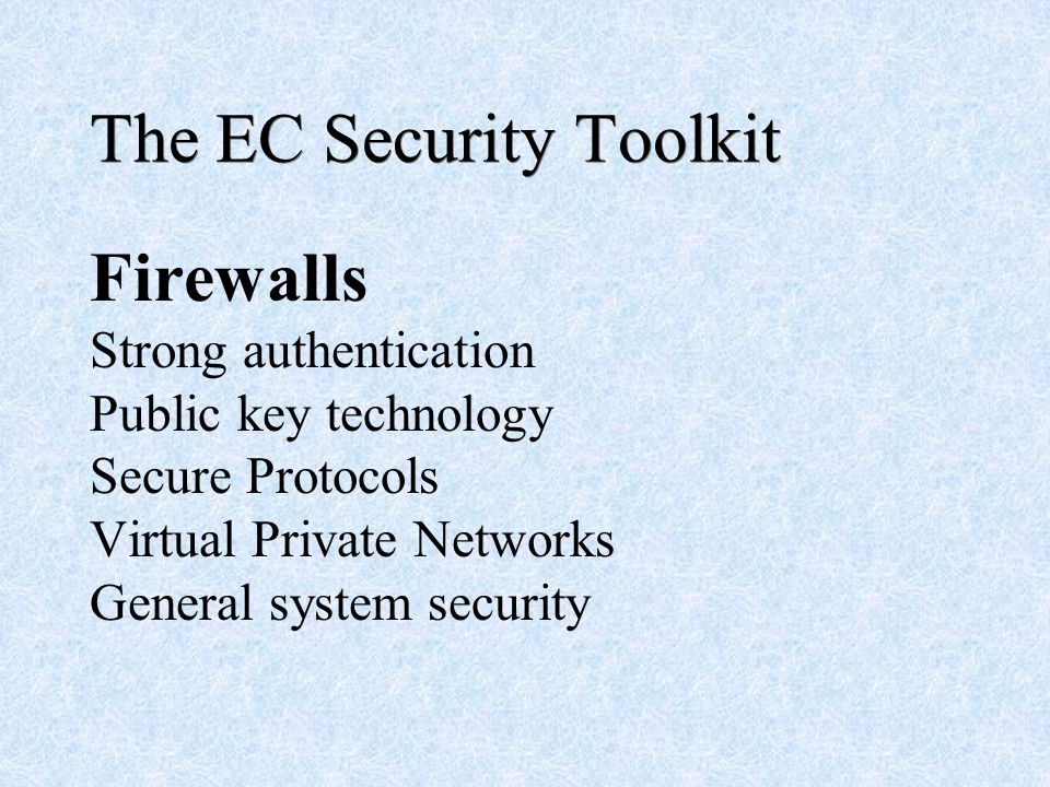 The EC Security Toolkit Firewalls Strong authentication Public key technology Secure Protocols Virtual Private Networks General system security
