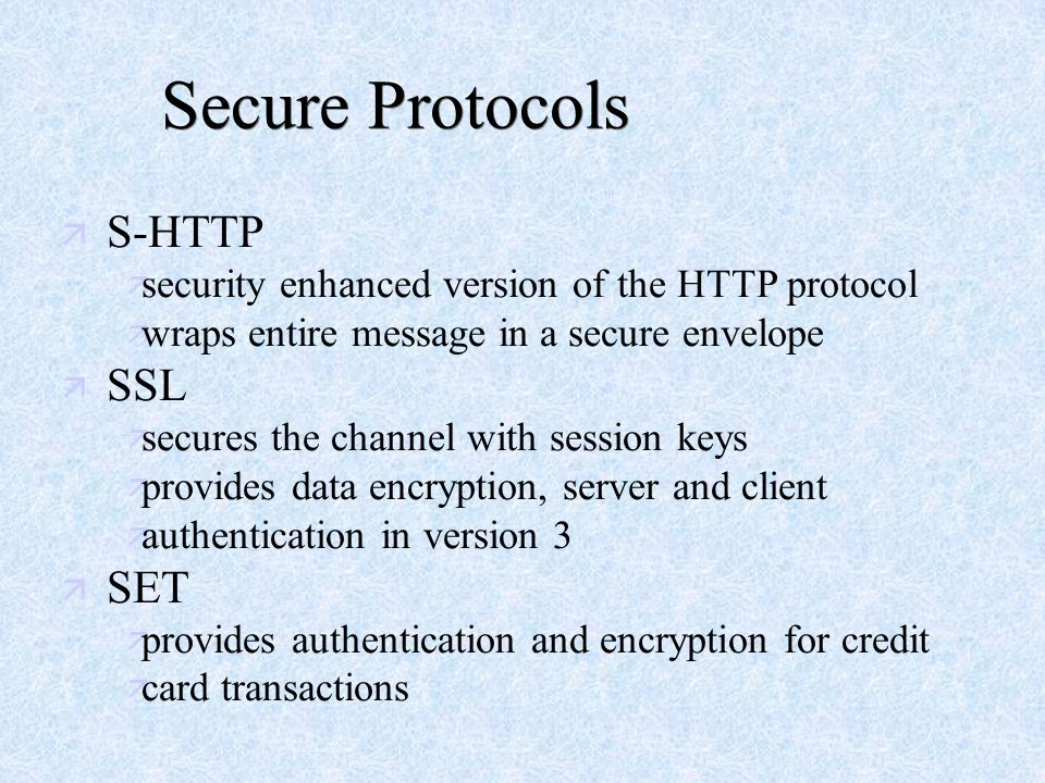 Secure Protocols ä S-HTTP ä security enhanced version of the HTTP protocol ä wraps entire message in a secure envelope ä SSL ä secures the channel with session keys ä provides data encryption, server and client ä authentication in version 3 ä SET ä provides authentication and encryption for credit ä card transactions