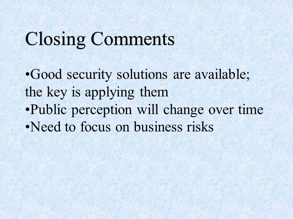 Closing Comments Good security solutions are available; the key is applying them Public perception will change over time Need to focus on business risks