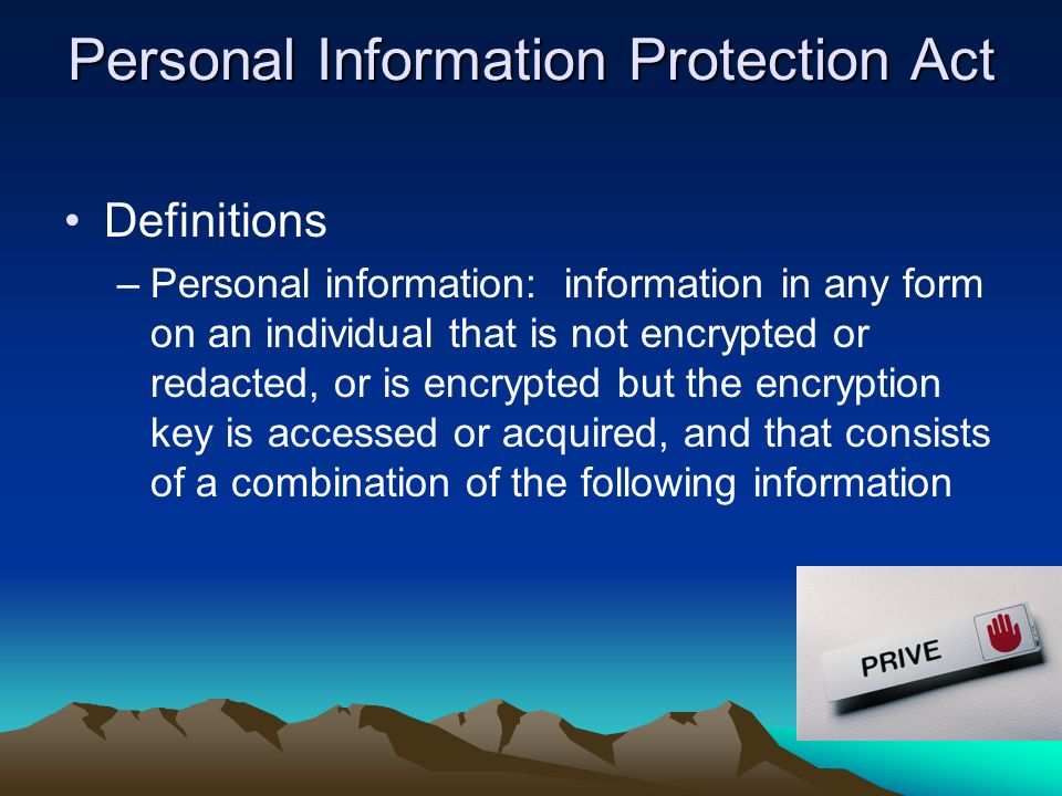Personal Information Protection Act Definitions –Personal information: information in any form on an individual that is not encrypted or redacted, or